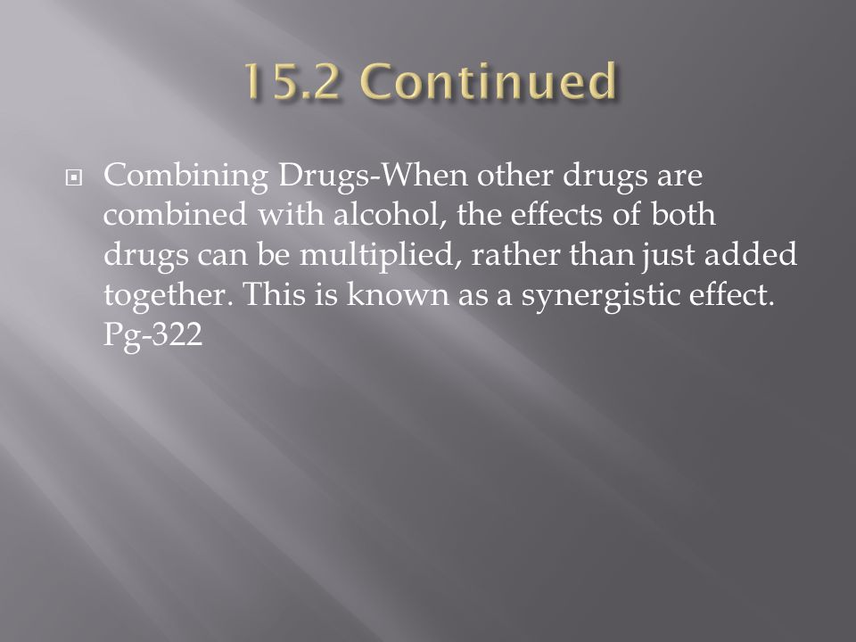  Combining Drugs-When other drugs are combined with alcohol, the effects of both drugs can be multiplied, rather than just added together.