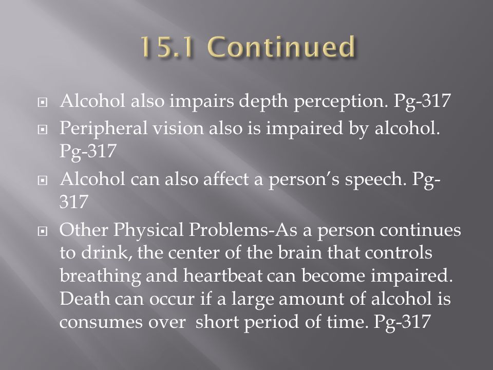  Alcohol also impairs depth perception.Pg-317  Peripheral vision also is impaired by alcohol.