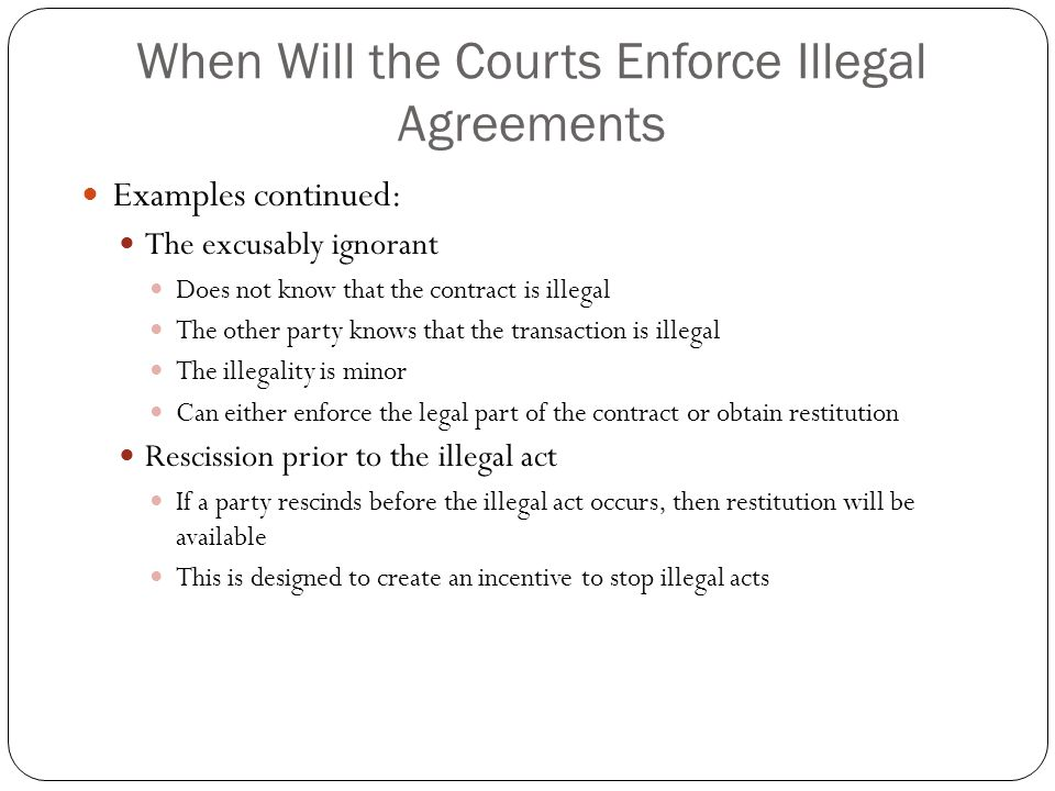 When Will the Courts Enforce Illegal Agreements Examples continued: The excusably ignorant Does not know that the contract is illegal The other party