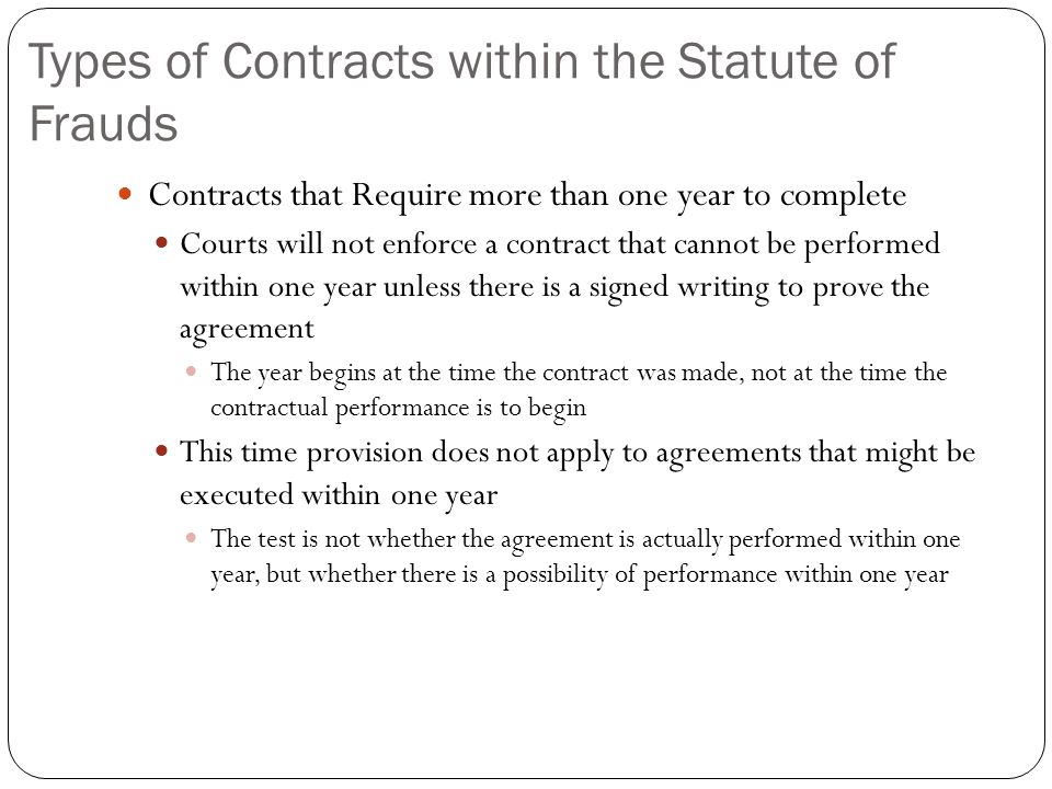 Types of Contracts within the Statute of Frauds Contracts that Require more than one year to complete Courts will not enforce a contract that cannot b