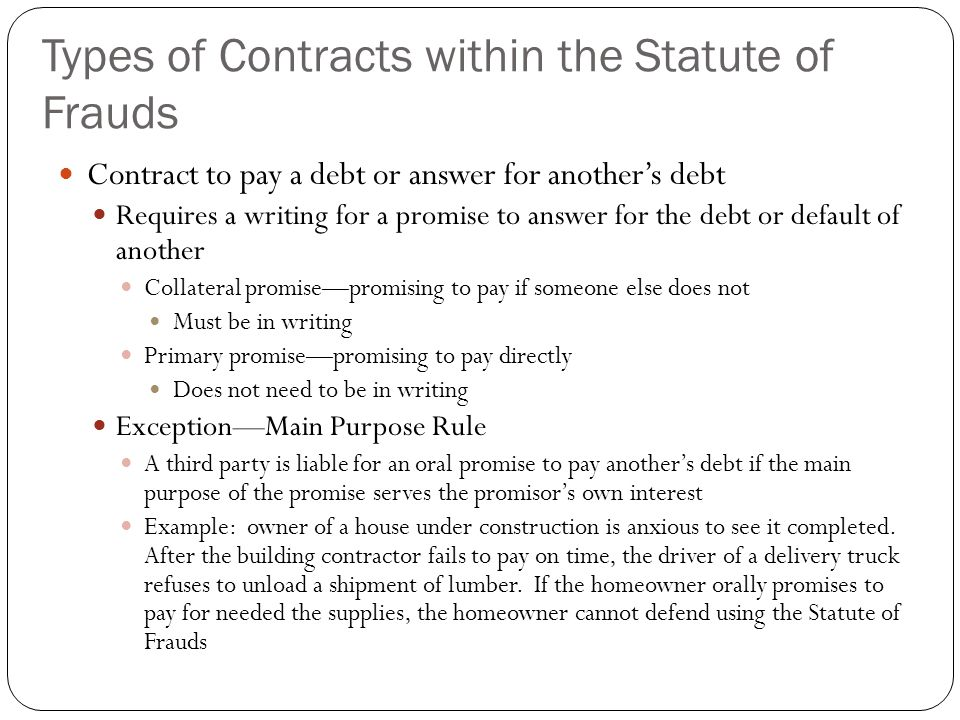 Types of Contracts within the Statute of Frauds Contract to pay a debt or answer for another's debt Requires a writing for a promise to answer for the