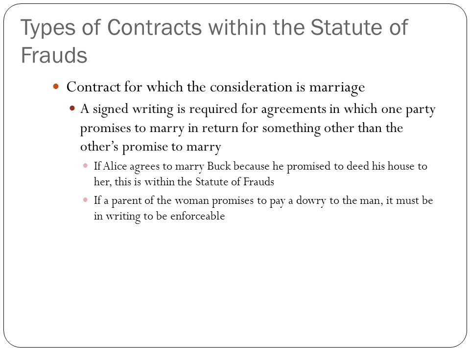 Types of Contracts within the Statute of Frauds Contract for which the consideration is marriage A signed writing is required for agreements in which