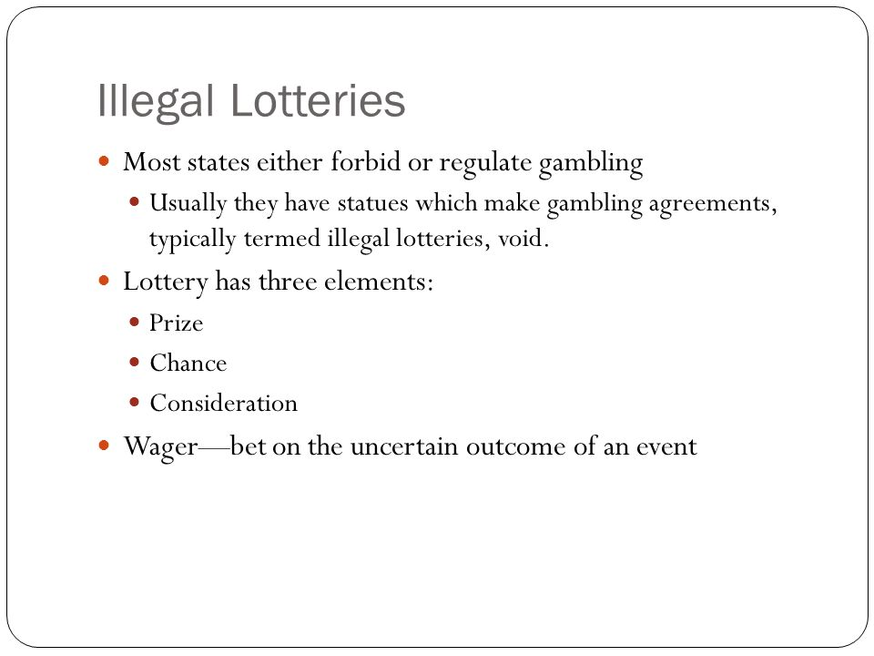 Illegal Lotteries Most states either forbid or regulate gambling Usually they have statues which make gambling agreements, typically termed illegal lo