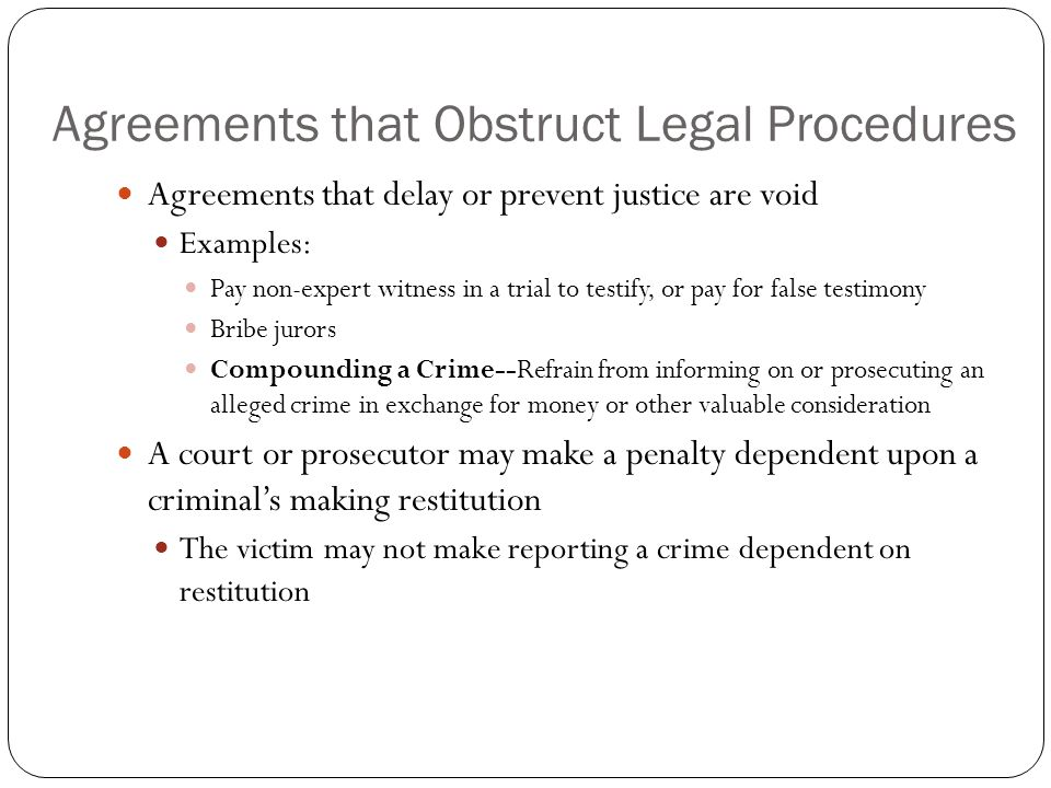 Agreements that Obstruct Legal Procedures Agreements that delay or prevent justice are void Examples: Pay non-expert witness in a trial to testify, or