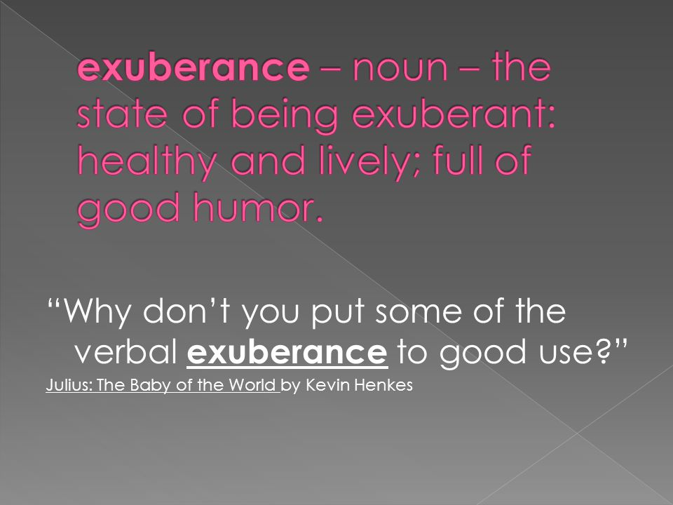 Why don't you put some of the verbal exuberance to good use? Julius: The Baby of the World by Kevin Henkes
