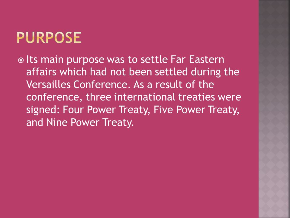  Its main purpose was to settle Far Eastern affairs which had not been settled during the Versailles Conference. As a result of the conference, three