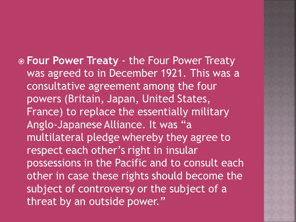  Four Power Treaty - the Four Power Treaty was agreed to in December 1921. This was a consultative agreement among the four powers (Britain, Japan, U