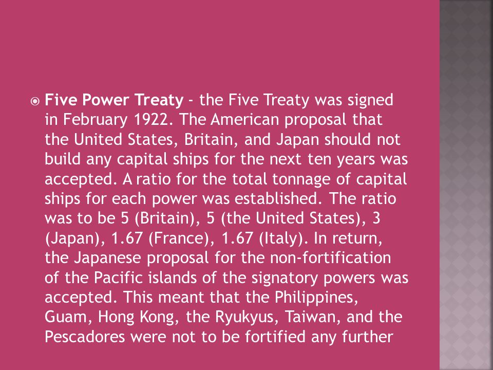  Five Power Treaty - the Five Treaty was signed in February 1922. The American proposal that the United States, Britain, and Japan should not build a