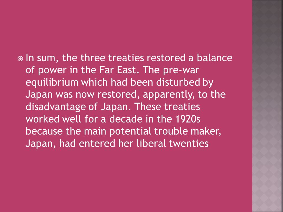  In sum, the three treaties restored a balance of power in the Far East. The pre-war equilibrium which had been disturbed by Japan was now restored,