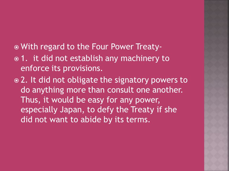  With regard to the Four Power Treaty-  1. it did not establish any machinery to enforce its provisions.  2. It did not obligate the signatory powe