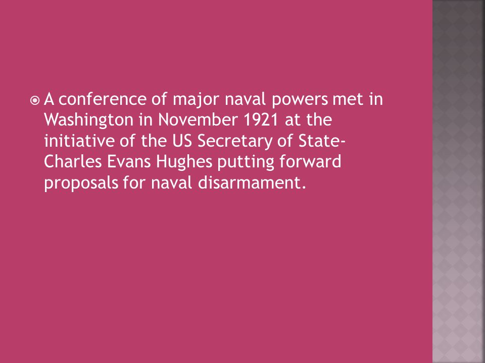  A conference of major naval powers met in Washington in November 1921 at the initiative of the US Secretary of State- Charles Evans Hughes putting f