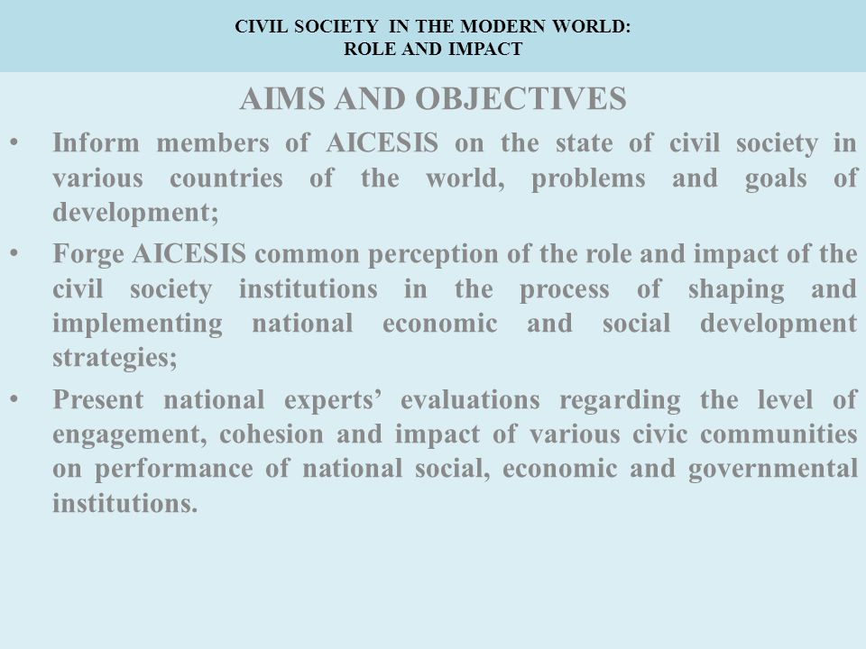 CIVIL SOCIETY IN THE MODERN WORLD: ROLE AND IMPACT AIMS AND OBJECTIVES Inform members of AICESIS on the state of civil society in various countries of the world, problems and goals of development; Forge AICESIS common perception of the role and impact of the civil society institutions in the process of shaping and implementing national economic and social development strategies; Present national experts' evaluations regarding the level of engagement, cohesion and impact of various civic communities on performance of national social, economic and governmental institutions.