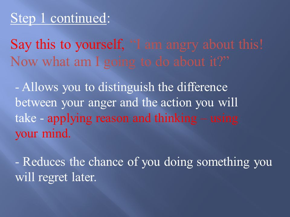 Five Steps to Handle Valid Anger Step 1: Acknowledge to yourself that you are angry Obvious - right.