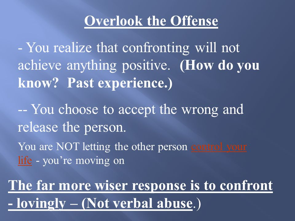 The Two Most Valid and Productive Options: (1) Lovingly confront the person or persons (2) Overlook the offense Step 5, Take Constructive action: Let's talk about option (2) first