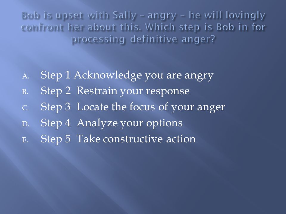 Summary Of The Five Steps In Responding To Valid Anger: 1.