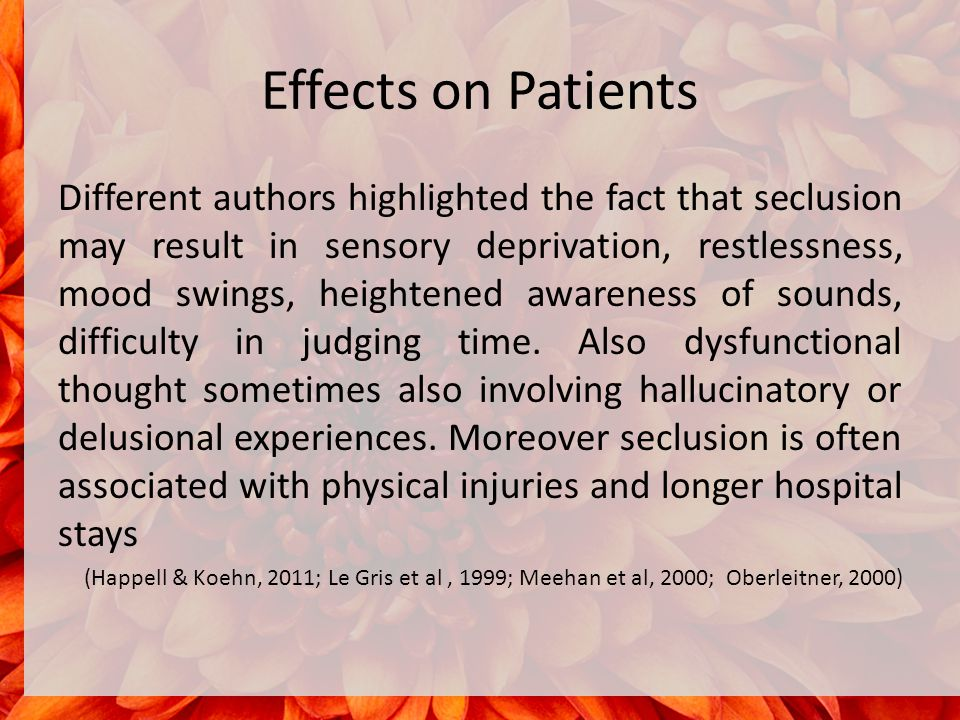 Effects on Patients Different authors highlighted the fact that seclusion may result in sensory deprivation, restlessness, mood swings, heightened awareness of sounds, difficulty in judging time.