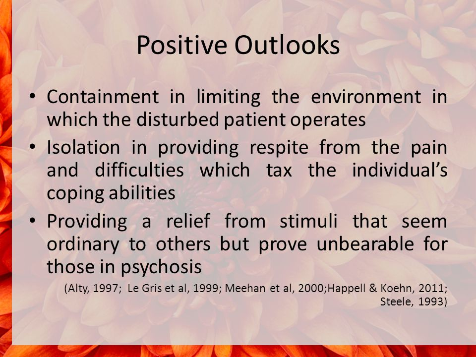 Positive Outlooks Containment in limiting the environment in which the disturbed patient operates Isolation in providing respite from the pain and difficulties which tax the individual's coping abilities Providing a relief from stimuli that seem ordinary to others but prove unbearable for those in psychosis (Alty, 1997; Le Gris et al, 1999; Meehan et al, 2000;Happell & Koehn, 2011; Steele, 1993)