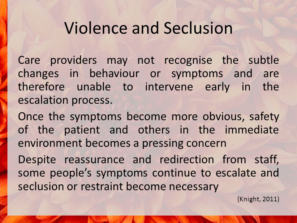 Violence and Seclusion Care providers may not recognise the subtle changes in behaviour or symptoms and are therefore unable to intervene early in the escalation process.