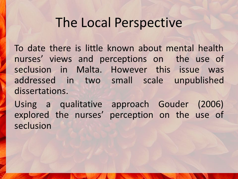 The Local Perspective To date there is little known about mental health nurses' views and perceptions on the use of seclusion in Malta.