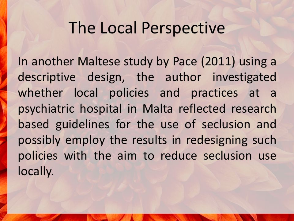 The Local Perspective In another Maltese study by Pace (2011) using a descriptive design, the author investigated whether local policies and practices at a psychiatric hospital in Malta reflected research based guidelines for the use of seclusion and possibly employ the results in redesigning such policies with the aim to reduce seclusion use locally.
