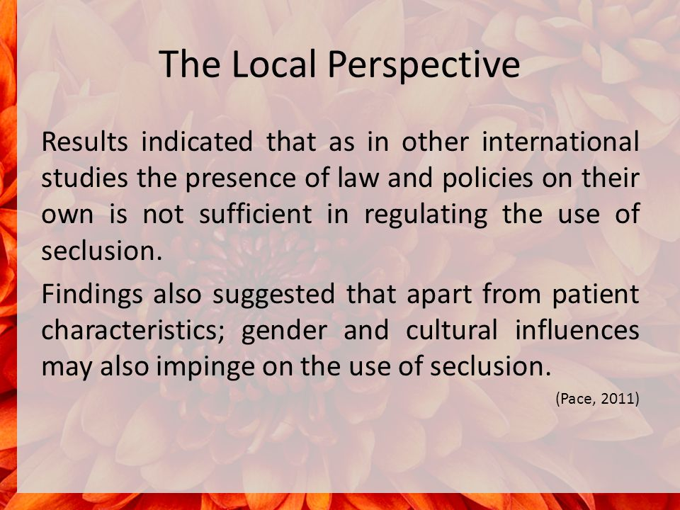The Local Perspective Results indicated that as in other international studies the presence of law and policies on their own is not sufficient in regulating the use of seclusion.