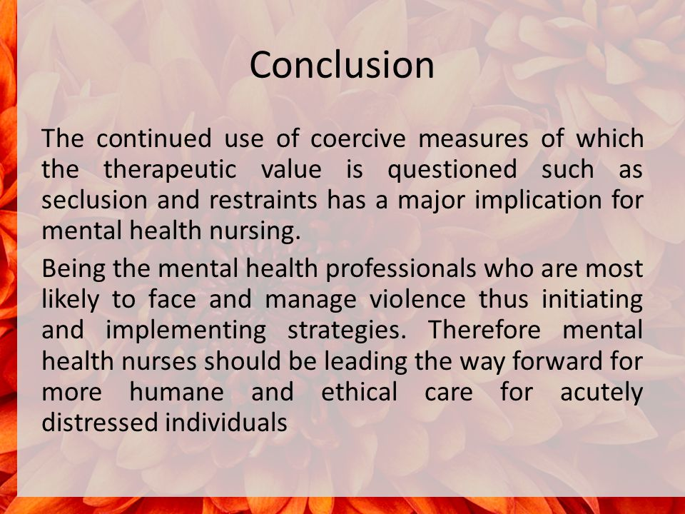 Conclusion The continued use of coercive measures of which the therapeutic value is questioned such as seclusion and restraints has a major implication for mental health nursing.
