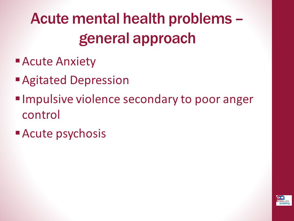 Acute mental health problems – general approach  Acute Anxiety  Agitated Depression  Impulsive violence secondary to poor anger control  Acute psychosis