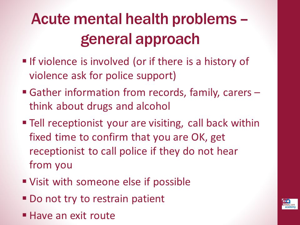 Acute mental health problems – general approach  If violence is involved (or if there is a history of violence ask for police support)  Gather information from records, family, carers – think about drugs and alcohol  Tell receptionist your are visiting, call back within fixed time to confirm that you are OK, get receptionist to call police if they do not hear from you  Visit with someone else if possible  Do not try to restrain patient  Have an exit route