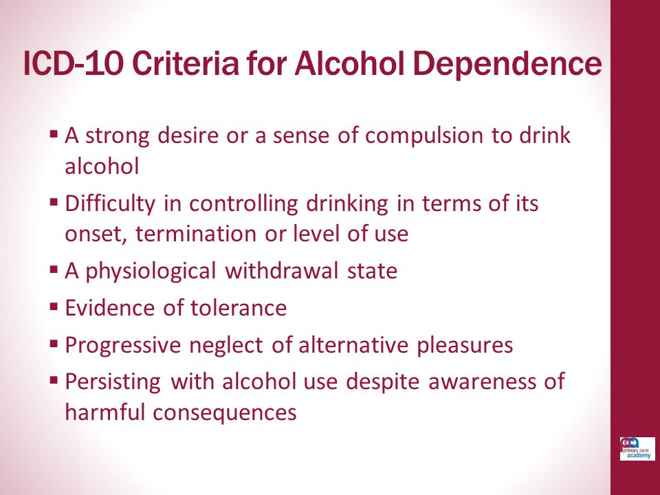 ICD-10 Criteria for Alcohol Dependence  A strong desire or a sense of compulsion to drink alcohol  Difficulty in controlling drinking in terms of its onset, termination or level of use  A physiological withdrawal state  Evidence of tolerance  Progressive neglect of alternative pleasures  Persisting with alcohol use despite awareness of harmful consequences