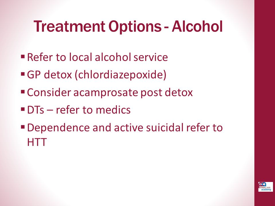 Treatment Options - Alcohol  Refer to local alcohol service  GP detox (chlordiazepoxide)  Consider acamprosate post detox  DTs – refer to medics  Dependence and active suicidal refer to HTT