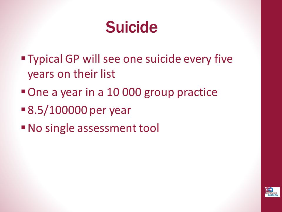 Suicide  Typical GP will see one suicide every five years on their list  One a year in a 10 000 group practice  8.5/100000 per year  No single assessment tool