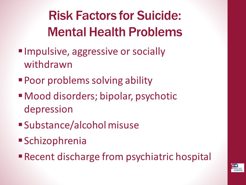 Risk Factors for Suicide: Mental Health Problems  Impulsive, aggressive or socially withdrawn  Poor problems solving ability  Mood disorders; bipolar, psychotic depression  Substance/alcohol misuse  Schizophrenia  Recent discharge from psychiatric hospital