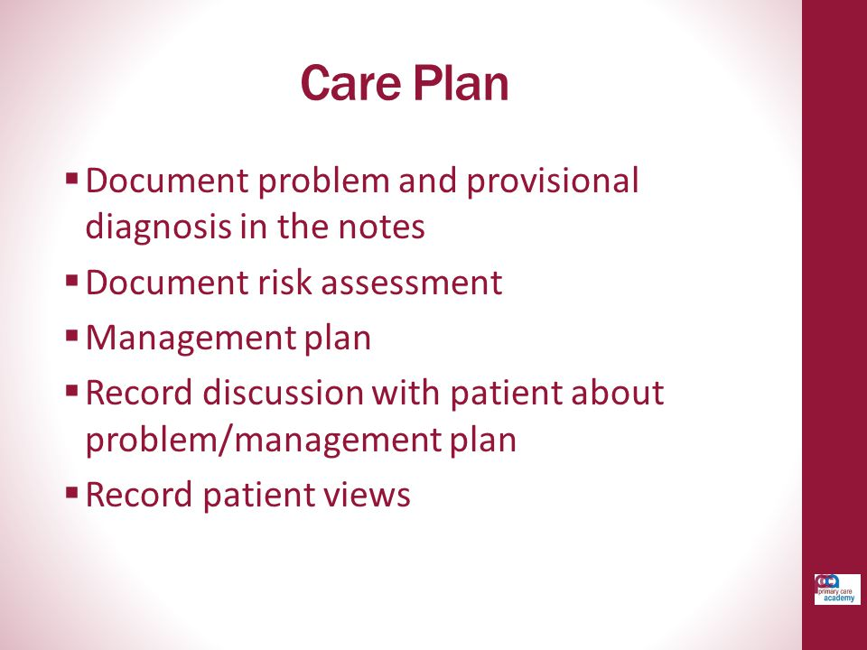 Care Plan  Document problem and provisional diagnosis in the notes  Document risk assessment  Management plan  Record discussion with patient about problem/management plan  Record patient views