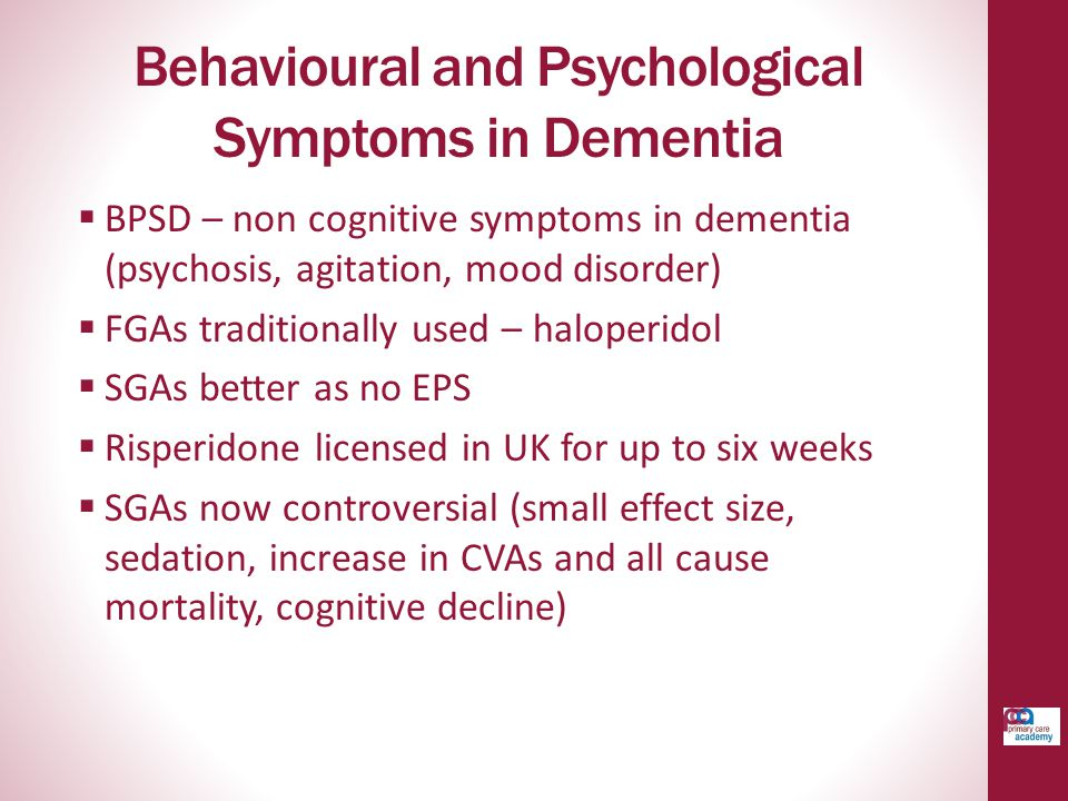Behavioural and Psychological Symptoms in Dementia  BPSD – non cognitive symptoms in dementia (psychosis, agitation, mood disorder)  FGAs traditionally used – haloperidol  SGAs better as no EPS  Risperidone licensed in UK for up to six weeks  SGAs now controversial (small effect size, sedation, increase in CVAs and all cause mortality, cognitive decline)