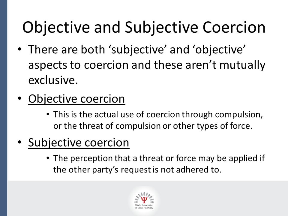 Objective and Subjective Coercion There are both 'subjective' and 'objective' aspects to coercion and these aren't mutually exclusive. Objective coerc