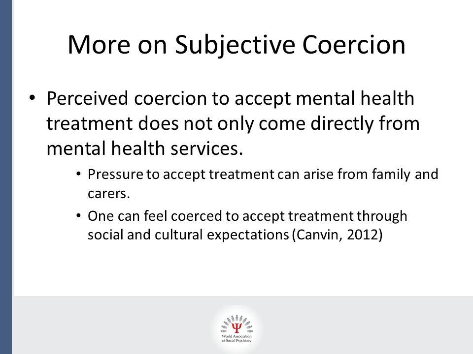 Coercion in Modern Psychiatric Practice Over the last few decades in most developed nations, the movement towards treating people with mental health difficulties in the community, instead of in hospital, has increased.