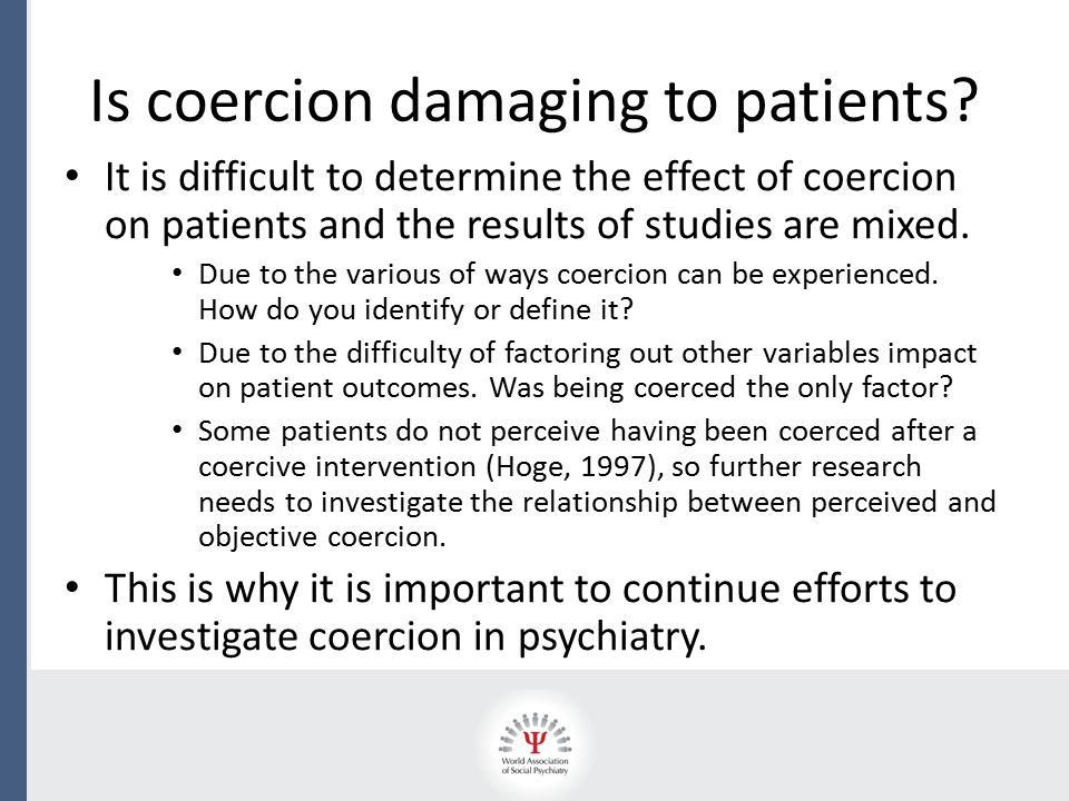 It is difficult to determine the effect of coercion on patients and the results of studies are mixed. Due to the various of ways coercion can be exper
