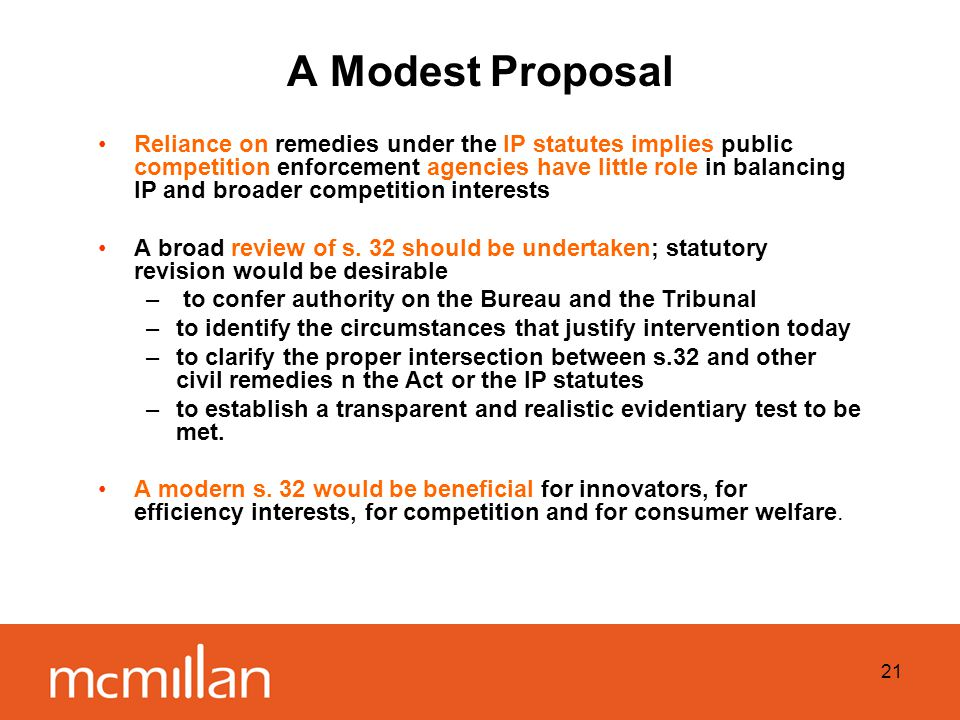 21 A Modest Proposal Reliance on remedies under the IP statutes implies public competition enforcement agencies have little role in balancing IP and broader competition interests A broad review of s.
