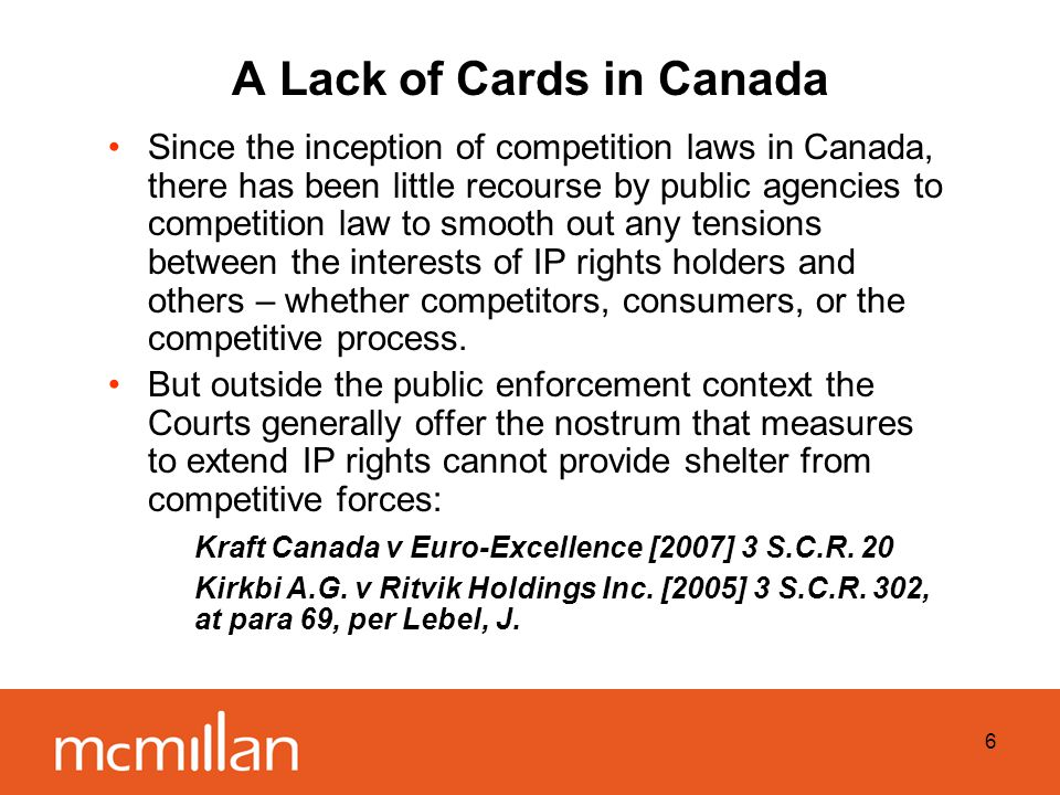 6 A Lack of Cards in Canada Since the inception of competition laws in Canada, there has been little recourse by public agencies to competition law to smooth out any tensions between the interests of IP rights holders and others – whether competitors, consumers, or the competitive process.