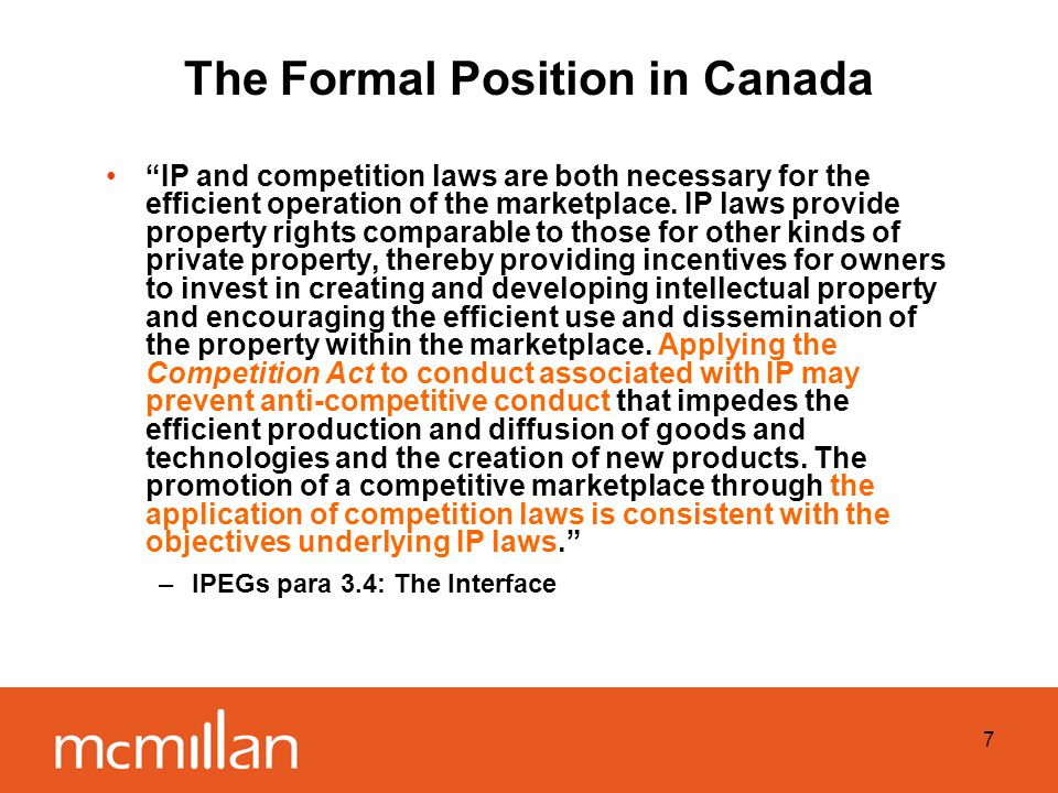 7 The Formal Position in Canada IP and competition laws are both necessary for the efficient operation of the marketplace.