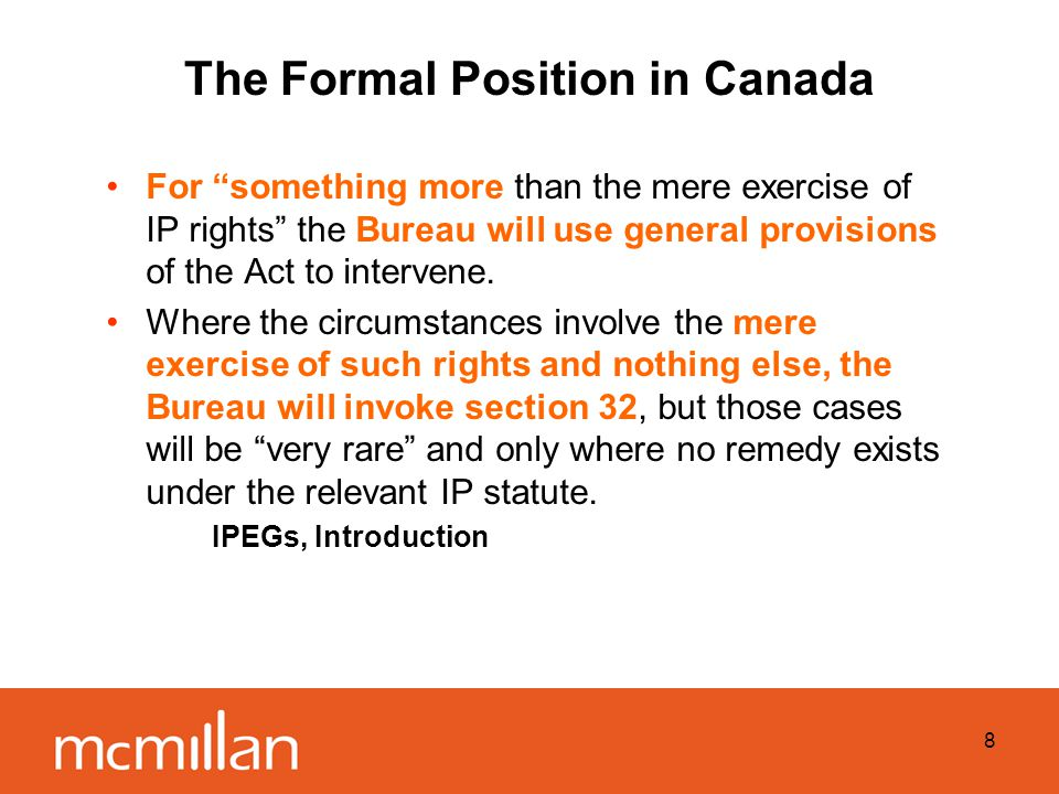 8 The Formal Position in Canada For something more than the mere exercise of IP rights the Bureau will use general provisions of the Act to intervene.