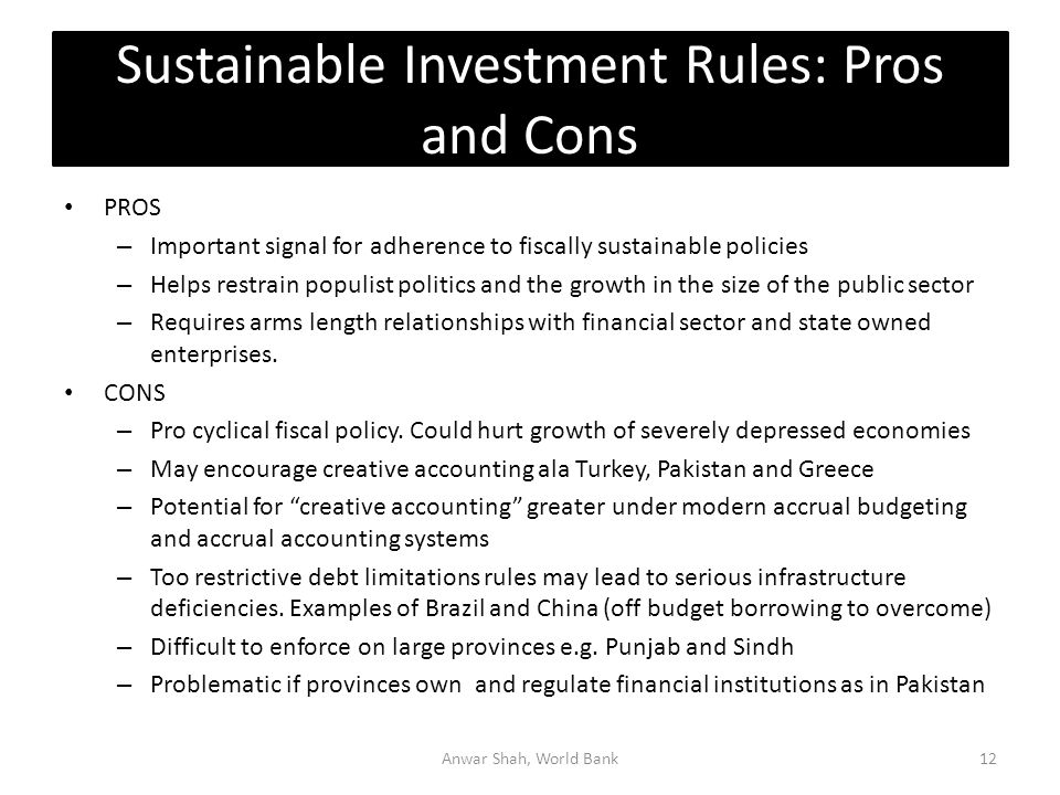Sustainable Investment Rules: Pros and Cons PROS – Important signal for adherence to fiscally sustainable policies – Helps restrain populist politics and the growth in the size of the public sector – Requires arms length relationships with financial sector and state owned enterprises.