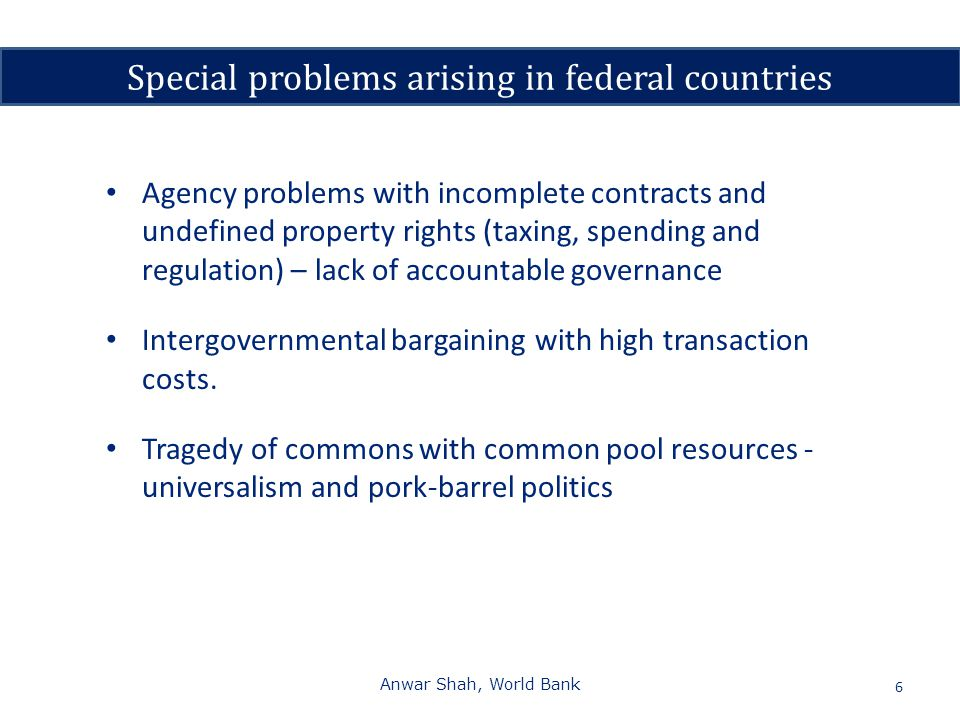 6 Agency problems with incomplete contracts and undefined property rights (taxing, spending and regulation) – lack of accountable governance Intergovernmental bargaining with high transaction costs.