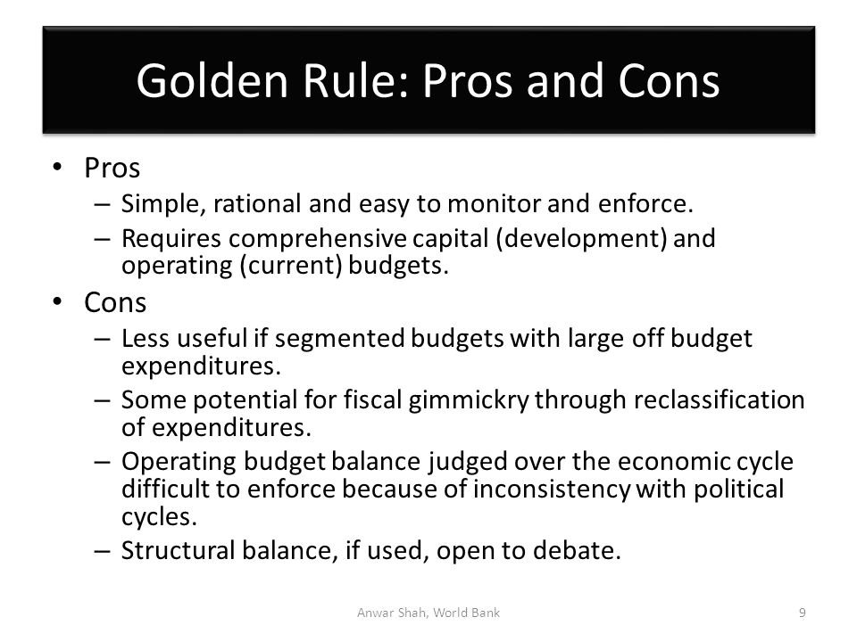 Golden Rule: Pros and Cons Pros – Simple, rational and easy to monitor and enforce.