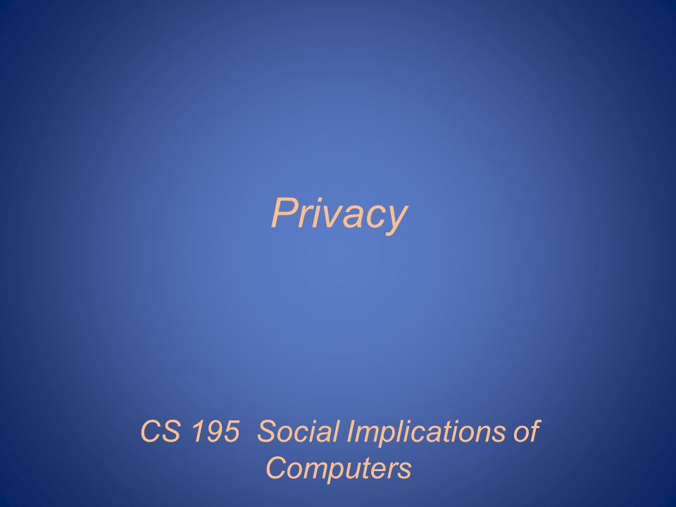Privacy CS 195 Social Implications of Computers