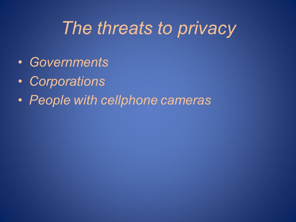 The threats to privacy Governments Corporations People with cellphone cameras
