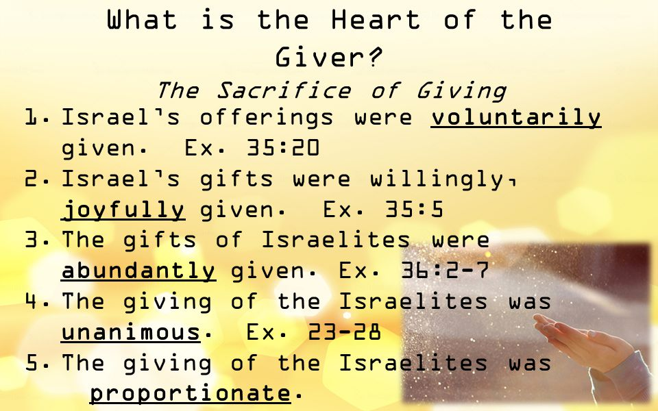 What is the Heart of the Giver? The Sacrifice of Giving 1.Israel's offerings were voluntarily given. Ex. 35:20 2.Israel's gifts were willingly, joyful