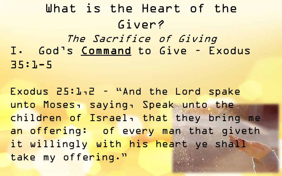 "What is the Heart of the Giver? The Sacrifice of Giving I.God's Command to Give – Exodus 35:1-5 Exodus 25:1,2 – ""And the Lord spake unto Moses, saying"