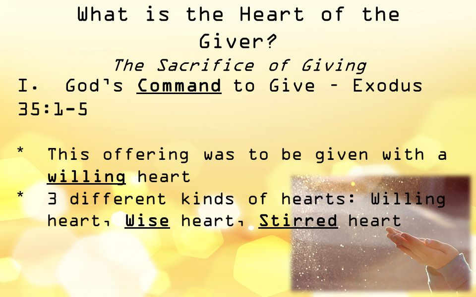 What is the Heart of the Giver? The Sacrifice of Giving I.God's Command to Give – Exodus 35:1-5  This offering was to be given with a willing heart 