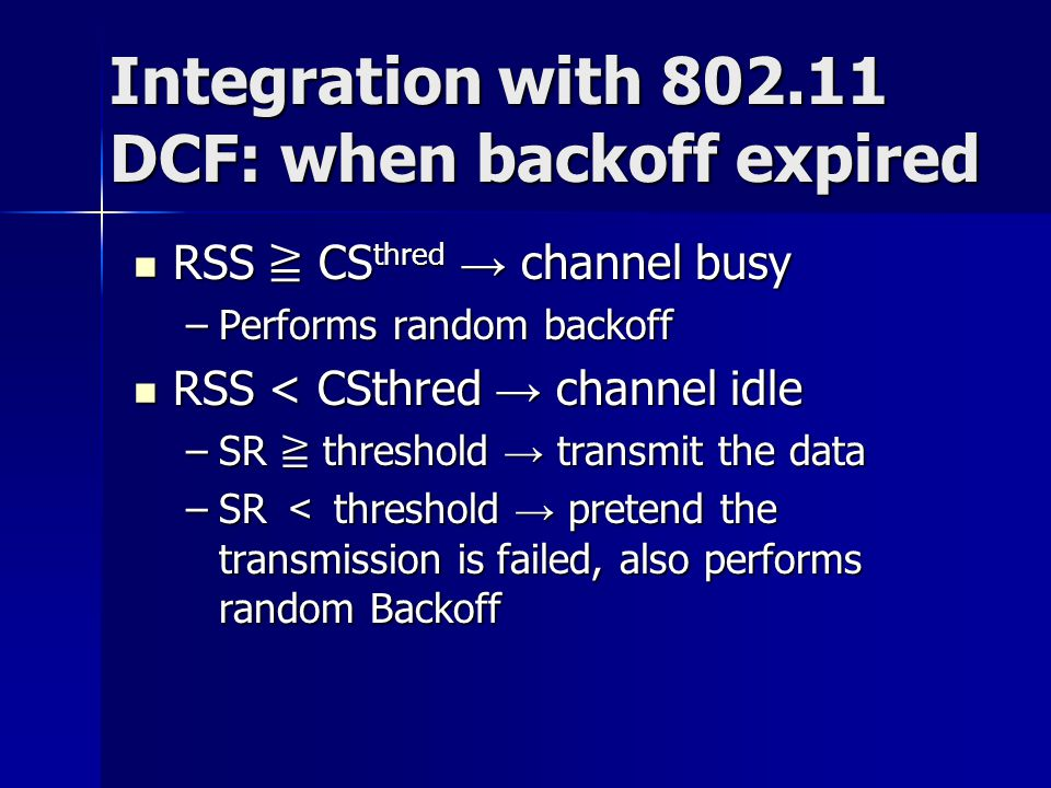 Integration with 802.11 DCF: when backoff expired RSS ≧ CS thred → channel busy RSS ≧ CS thred → channel busy –Performs random backoff RSS < CSthred →